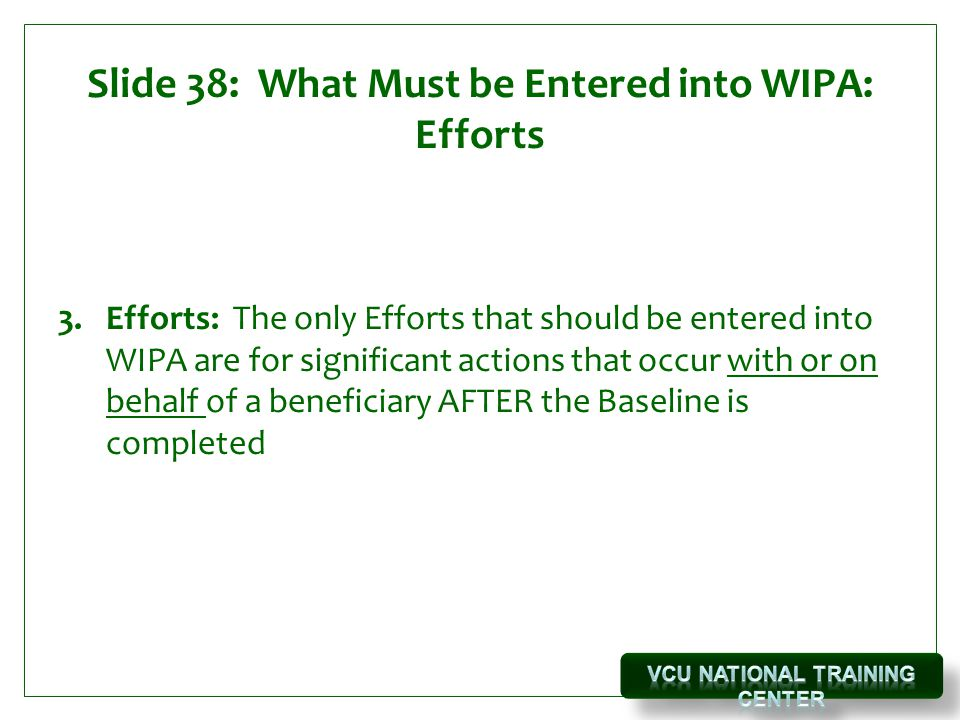 Slide 38: What Must be Entered into WIPA: Efforts 3.Efforts: The only Efforts that should be entered into WIPA are for significant actions that occur with or on behalf of a beneficiary AFTER the Baseline is completed
