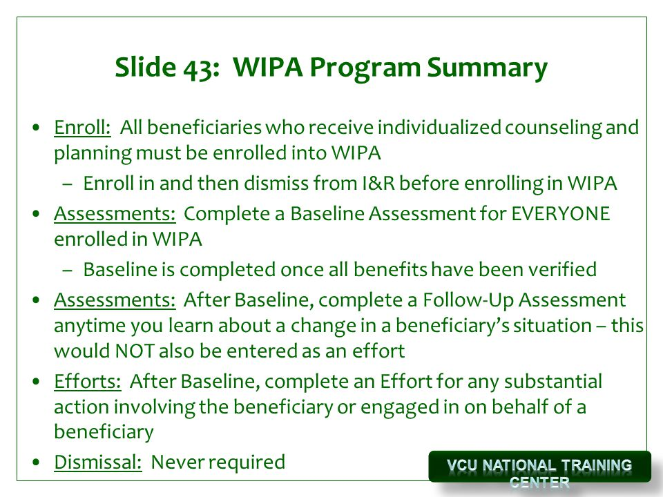 Slide 43: WIPA Program Summary Enroll: All beneficiaries who receive individualized counseling and planning must be enrolled into WIPA –Enroll in and then dismiss from I&R before enrolling in WIPA Assessments: Complete a Baseline Assessment for EVERYONE enrolled in WIPA –Baseline is completed once all benefits have been verified Assessments: After Baseline, complete a Follow-Up Assessment anytime you learn about a change in a beneficiary's situation – this would NOT also be entered as an effort Efforts: After Baseline, complete an Effort for any substantial action involving the beneficiary or engaged in on behalf of a beneficiary Dismissal: Never required