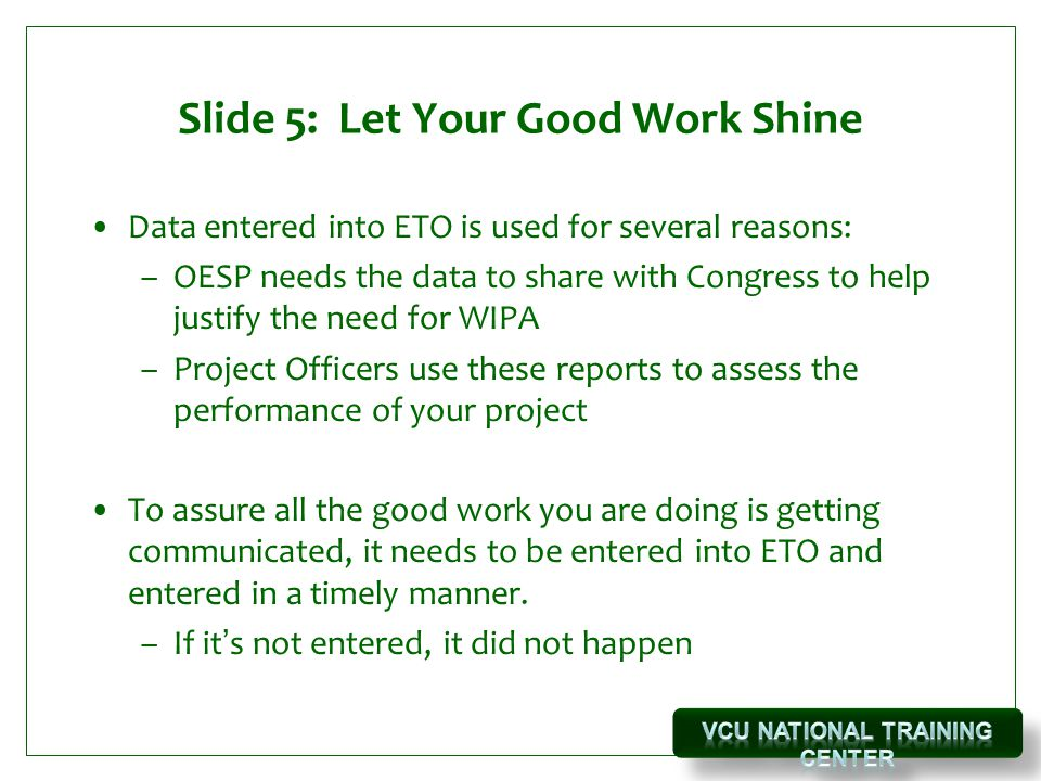 Slide 5: Let Your Good Work Shine Data entered into ETO is used for several reasons: –OESP needs the data to share with Congress to help justify the need for WIPA –Project Officers use these reports to assess the performance of your project To assure all the good work you are doing is getting communicated, it needs to be entered into ETO and entered in a timely manner.