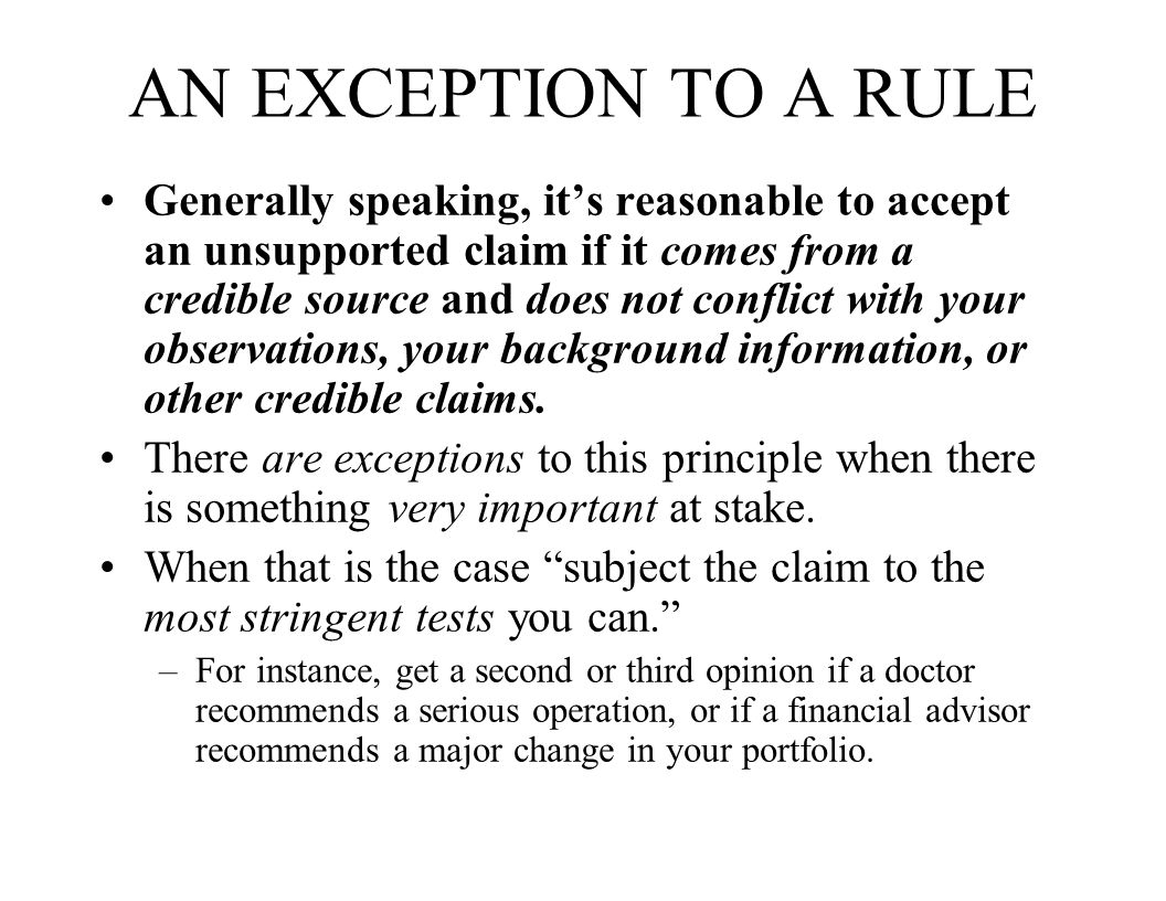 AN EXCEPTION TO A RULE Generally speaking, it's reasonable to accept an unsupported claim if it comes from a credible source and does not conflict with your observations, your background information, or other credible claims.