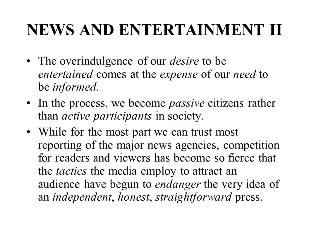 NEWS AND ENTERTAINMENT II The overindulgence of our desire to be entertained comes at the expense of our need to be informed.