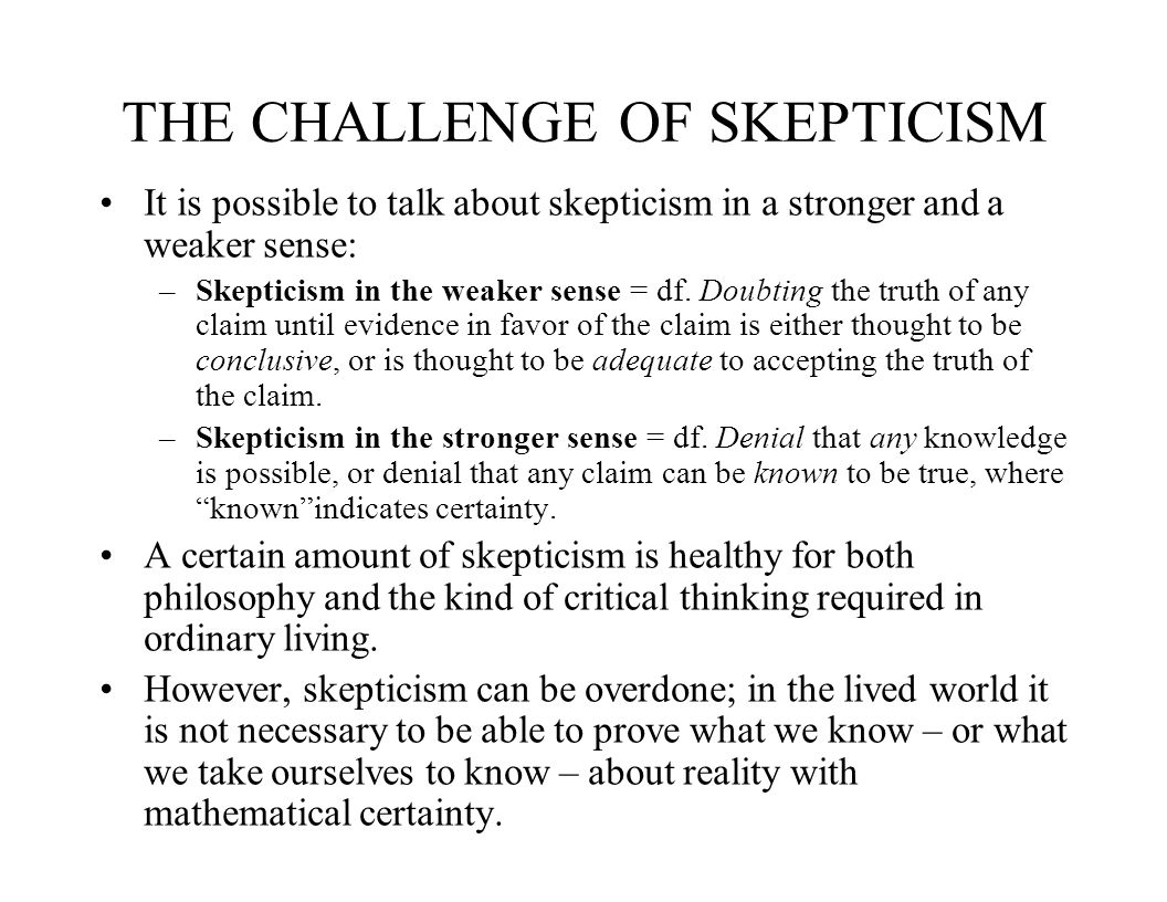 THE CHALLENGE OF SKEPTICISM It is possible to talk about skepticism in a stronger and a weaker sense: –Skepticism in the weaker sense = df.