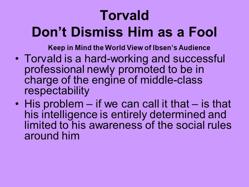 Torvald Don't Dismiss Him as a Fool Keep in Mind the World View of Ibsen's Audience Torvald is a hard-working and successful professional newly promoted to be in charge of the engine of middle-class respectability His problem – if we can call it that – is that his intelligence is entirely determined and limited to his awareness of the social rules around him