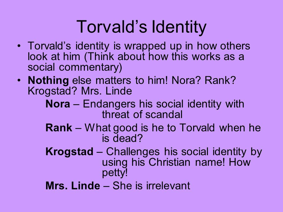 Torvald's Identity Torvald's identity is wrapped up in how others look at him (Think about how this works as a social commentary) Nothing else matters to him.