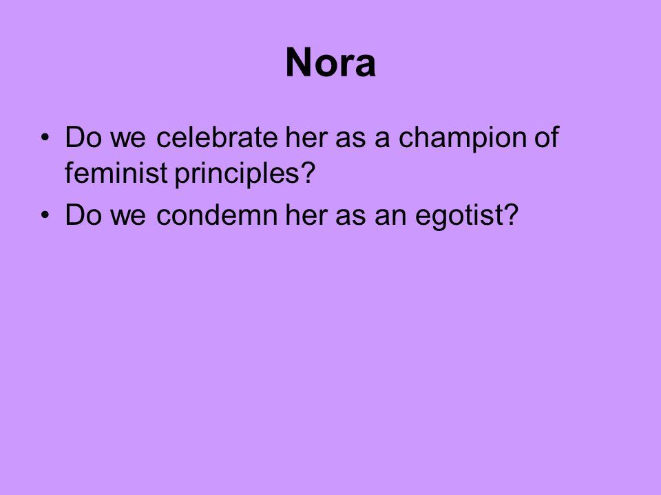 Nora Do we celebrate her as a champion of feminist principles Do we condemn her as an egotist