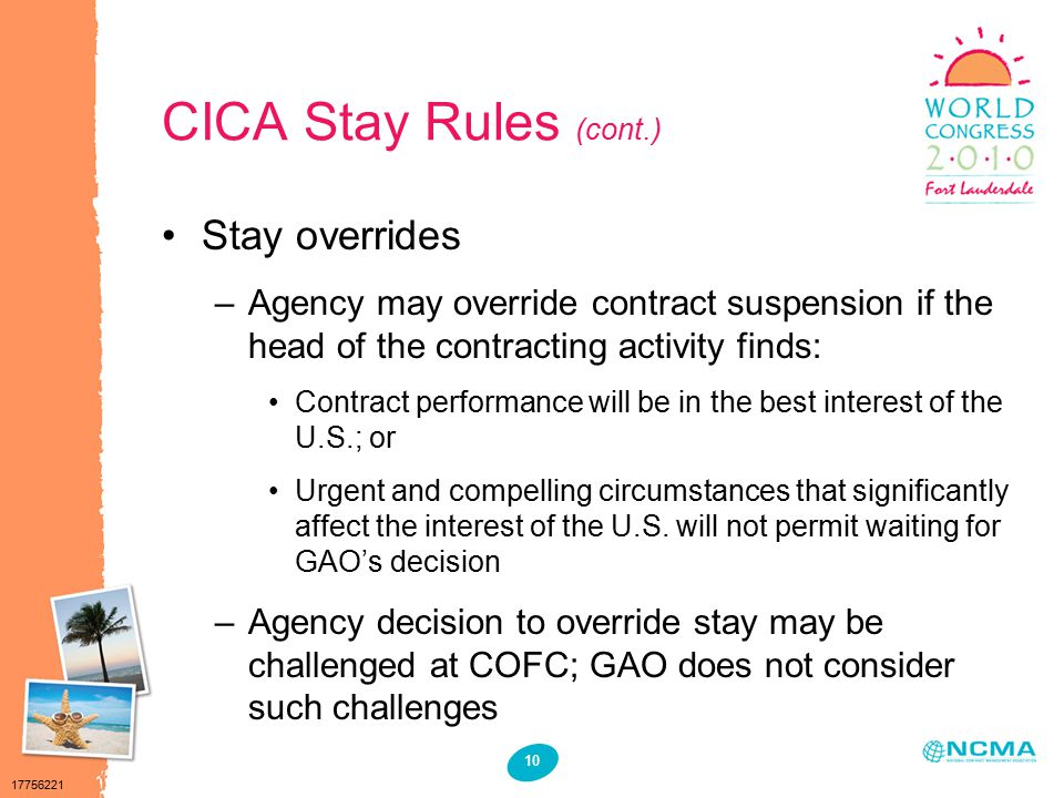 17756221 10 CICA Stay Rules (cont.) Stay overrides –Agency may override contract suspension if the head of the contracting activity finds: Contract performance will be in the best interest of the U.S.; or Urgent and compelling circumstances that significantly affect the interest of the U.S.