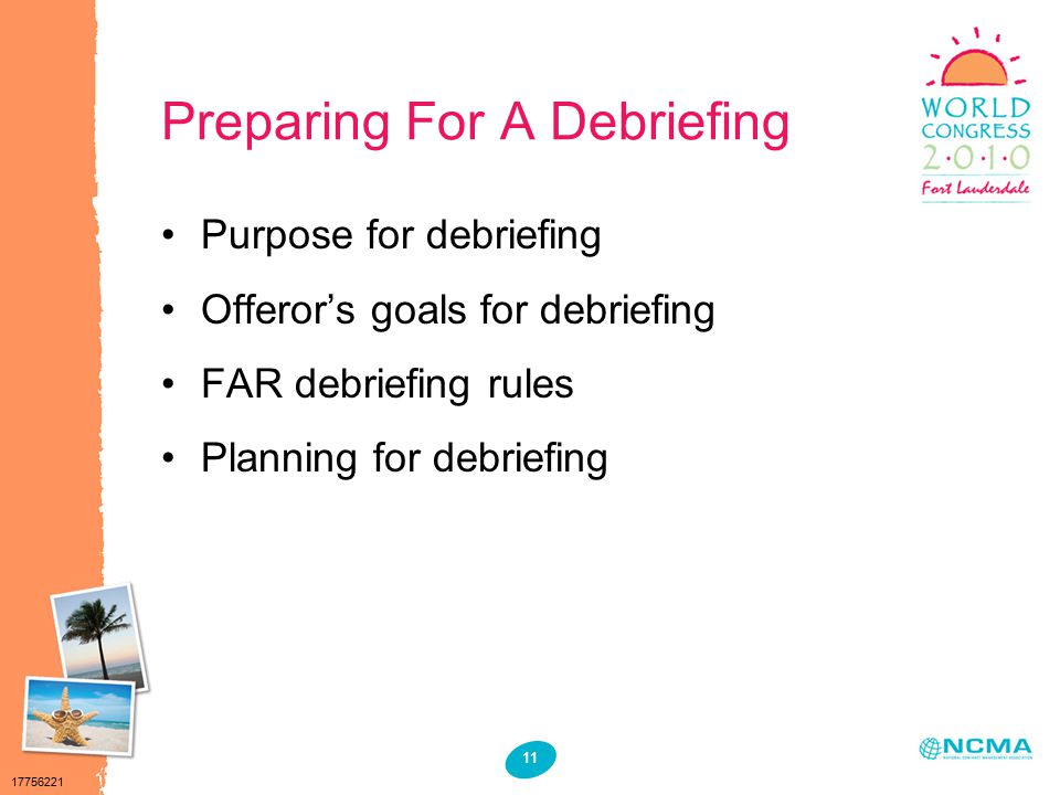 17756221 11 Preparing For A Debriefing Purpose for debriefing Offeror's goals for debriefing FAR debriefing rules Planning for debriefing