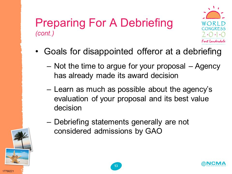 17756221 13 Preparing For A Debriefing (cont.) Goals for disappointed offeror at a debriefing –Not the time to argue for your proposal – Agency has already made its award decision –Learn as much as possible about the agency's evaluation of your proposal and its best value decision –Debriefing statements generally are not considered admissions by GAO