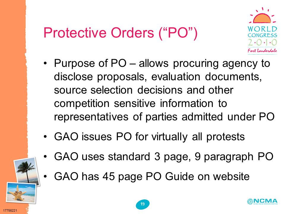 17756221 19 Protective Orders ( PO ) Purpose of PO – allows procuring agency to disclose proposals, evaluation documents, source selection decisions and other competition sensitive information to representatives of parties admitted under PO GAO issues PO for virtually all protests GAO uses standard 3 page, 9 paragraph PO GAO has 45 page PO Guide on website