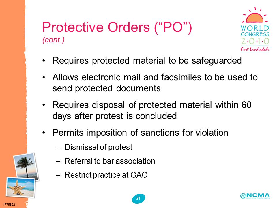 17756221 21 Protective Orders ( PO ) (cont.) Requires protected material to be safeguarded Allows electronic mail and facsimiles to be used to send protected documents Requires disposal of protected material within 60 days after protest is concluded Permits imposition of sanctions for violation –Dismissal of protest –Referral to bar association –Restrict practice at GAO