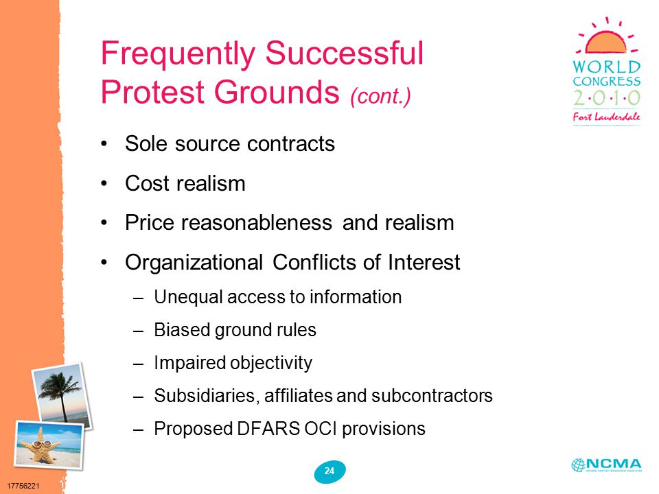 17756221 24 Frequently Successful Protest Grounds (cont.) Sole source contracts Cost realism Price reasonableness and realism Organizational Conflicts of Interest –Unequal access to information –Biased ground rules –Impaired objectivity –Subsidiaries, affiliates and subcontractors –Proposed DFARS OCI provisions