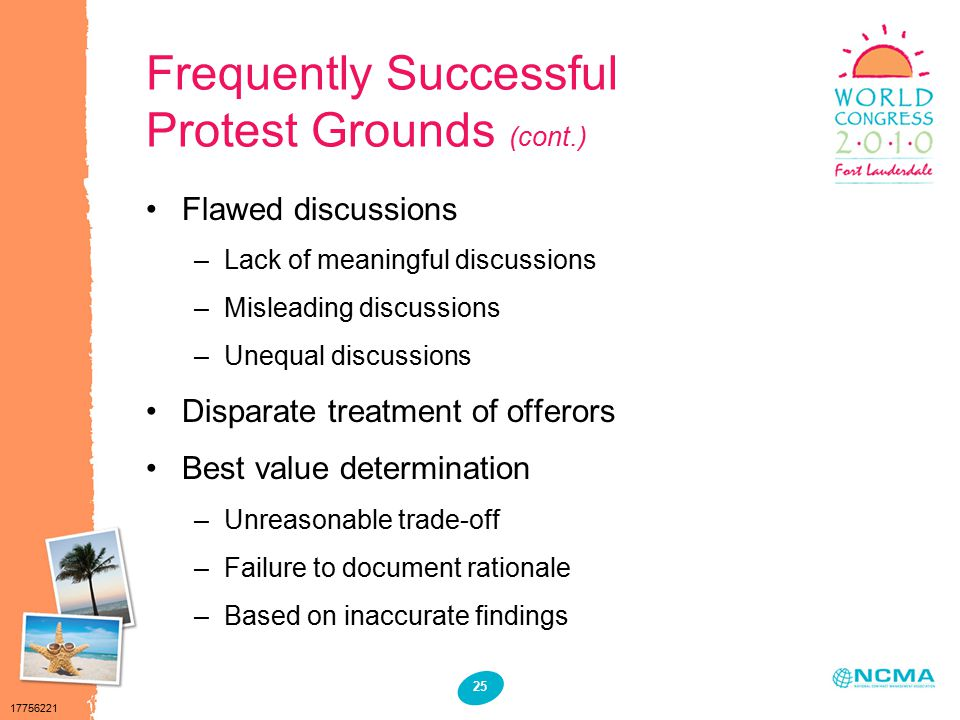 17756221 25 Frequently Successful Protest Grounds (cont.) Flawed discussions –Lack of meaningful discussions –Misleading discussions –Unequal discussions Disparate treatment of offerors Best value determination –Unreasonable trade-off –Failure to document rationale –Based on inaccurate findings