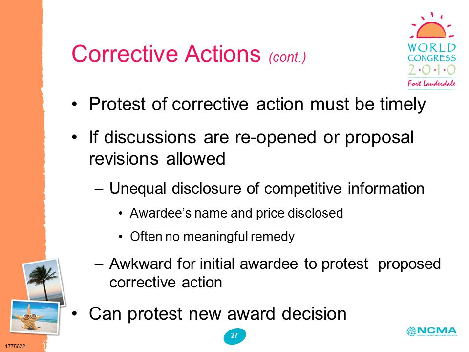 17756221 27 Corrective Actions (cont.) Protest of corrective action must be timely If discussions are re-opened or proposal revisions allowed –Unequal disclosure of competitive information Awardee's name and price disclosed Often no meaningful remedy –Awkward for initial awardee to protest proposed corrective action Can protest new award decision