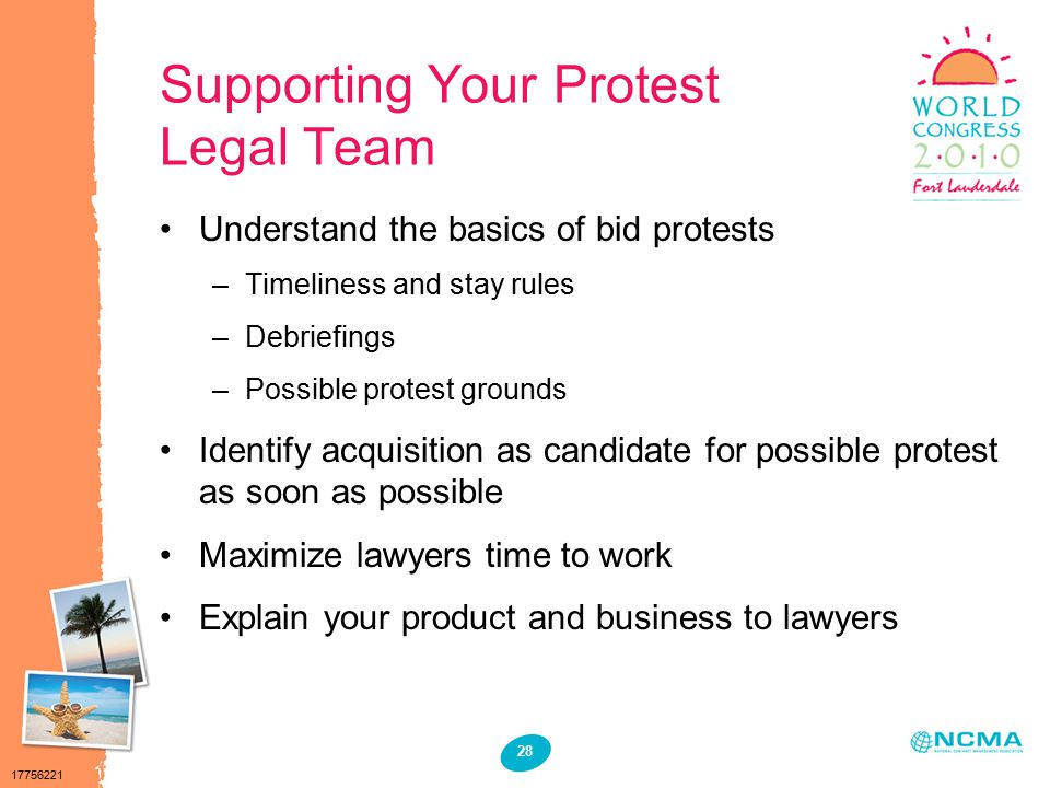 17756221 28 Supporting Your Protest Legal Team Understand the basics of bid protests –Timeliness and stay rules –Debriefings –Possible protest grounds Identify acquisition as candidate for possible protest as soon as possible Maximize lawyers time to work Explain your product and business to lawyers