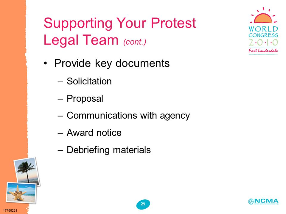 17756221 29 Supporting Your Protest Legal Team (cont.) Provide key documents –Solicitation –Proposal –Communications with agency –Award notice –Debriefing materials