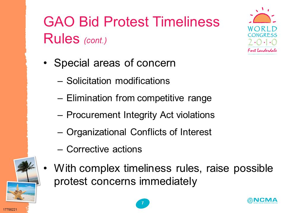 17756221 7 GAO Bid Protest Timeliness Rules (cont.) Special areas of concern –Solicitation modifications –Elimination from competitive range –Procurement Integrity Act violations –Organizational Conflicts of Interest –Corrective actions With complex timeliness rules, raise possible protest concerns immediately