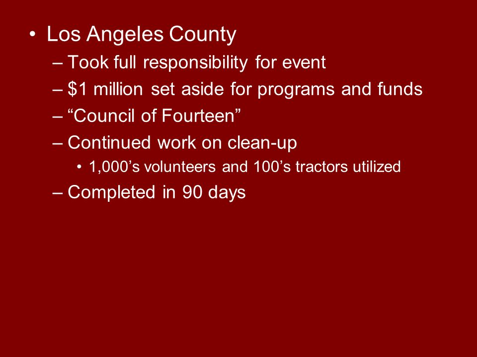 Los Angeles County –Took full responsibility for event –$1 million set aside for programs and funds – Council of Fourteen –Continued work on clean-up 1,000's volunteers and 100's tractors utilized –Completed in 90 days