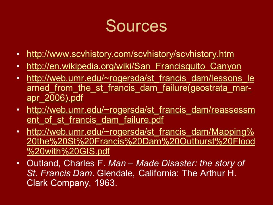 Sources http://www.scvhistory.com/scvhistory/scvhistory.htm http://en.wikipedia.org/wiki/San_Francisquito_Canyon http://web.umr.edu/~rogersda/st_francis_dam/lessons_le arned_from_the_st_francis_dam_failure(geostrata_mar- apr_2006).pdfhttp://web.umr.edu/~rogersda/st_francis_dam/lessons_le arned_from_the_st_francis_dam_failure(geostrata_mar- apr_2006).pdf http://web.umr.edu/~rogersda/st_francis_dam/reassessm ent_of_st_francis_dam_failure.pdfhttp://web.umr.edu/~rogersda/st_francis_dam/reassessm ent_of_st_francis_dam_failure.pdf http://web.umr.edu/~rogersda/st_francis_dam/Mapping% 20the%20St%20Francis%20Dam%20Outburst%20Flood %20with%20GIS.pdfhttp://web.umr.edu/~rogersda/st_francis_dam/Mapping% 20the%20St%20Francis%20Dam%20Outburst%20Flood %20with%20GIS.pdf Outland, Charles F.