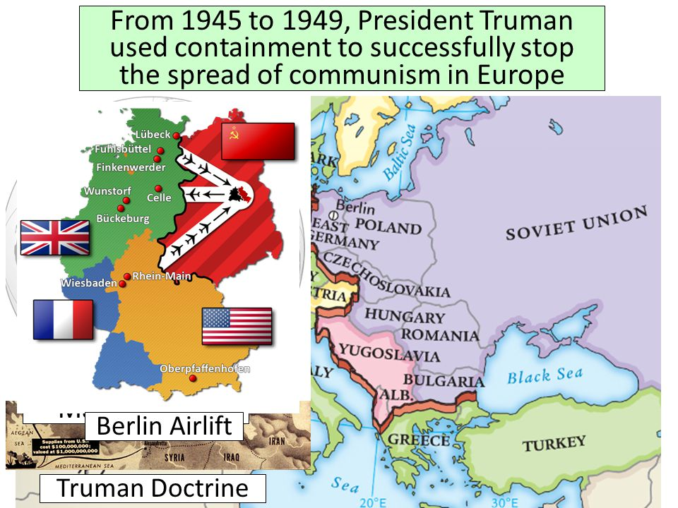 Truman Doctrine From 1945 to 1949, President Truman used containment to successfully stop the spread of communism in Europe Marshall Plan NATO Berlin