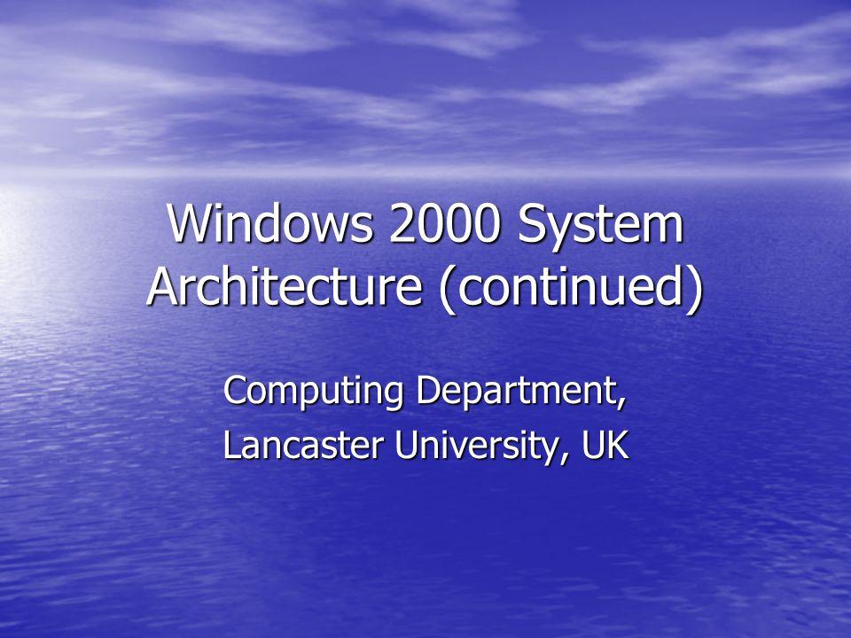 Windows 2000 System Architecture (continued) Computing Department, Lancaster University, UK