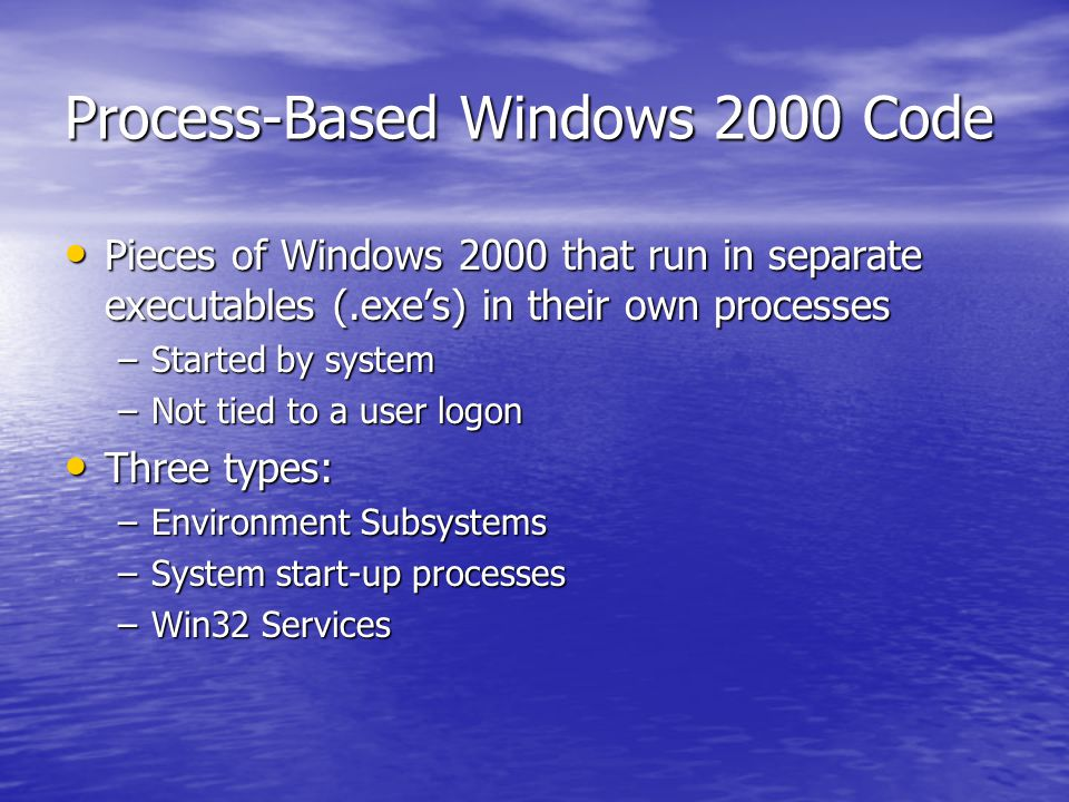Process-Based Windows 2000 Code Pieces of Windows 2000 that run in separate executables (.exe's) in their own processes Pieces of Windows 2000 that run in separate executables (.exe's) in their own processes –Started by system –Not tied to a user logon Three types: Three types: –Environment Subsystems –System start-up processes –Win32 Services