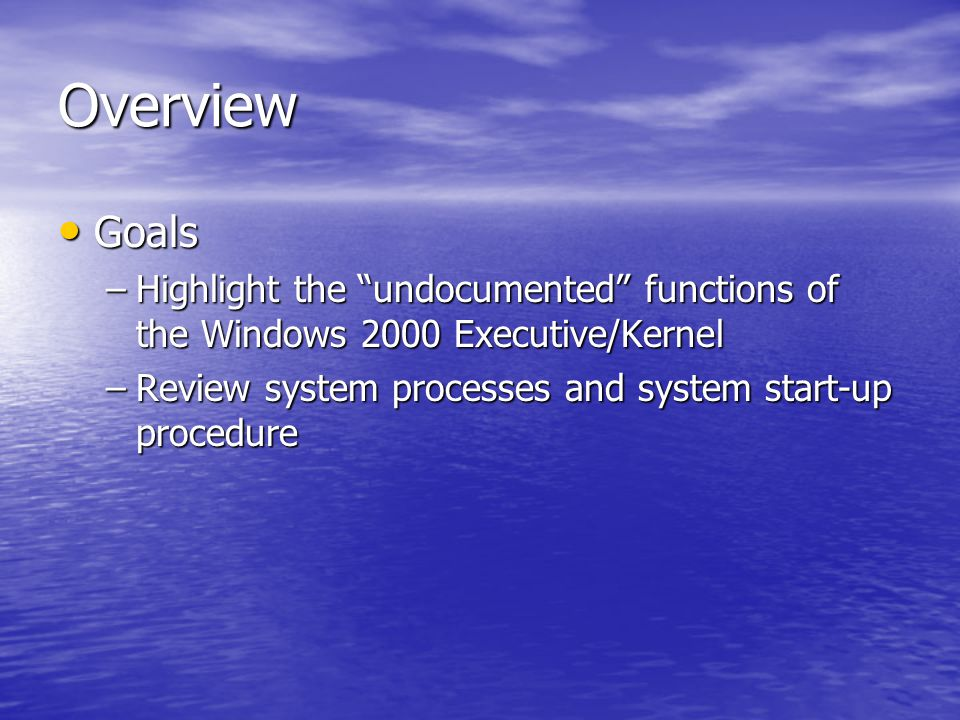 Overview Goals Goals –Highlight the undocumented functions of the Windows 2000 Executive/Kernel –Review system processes and system start-up procedure