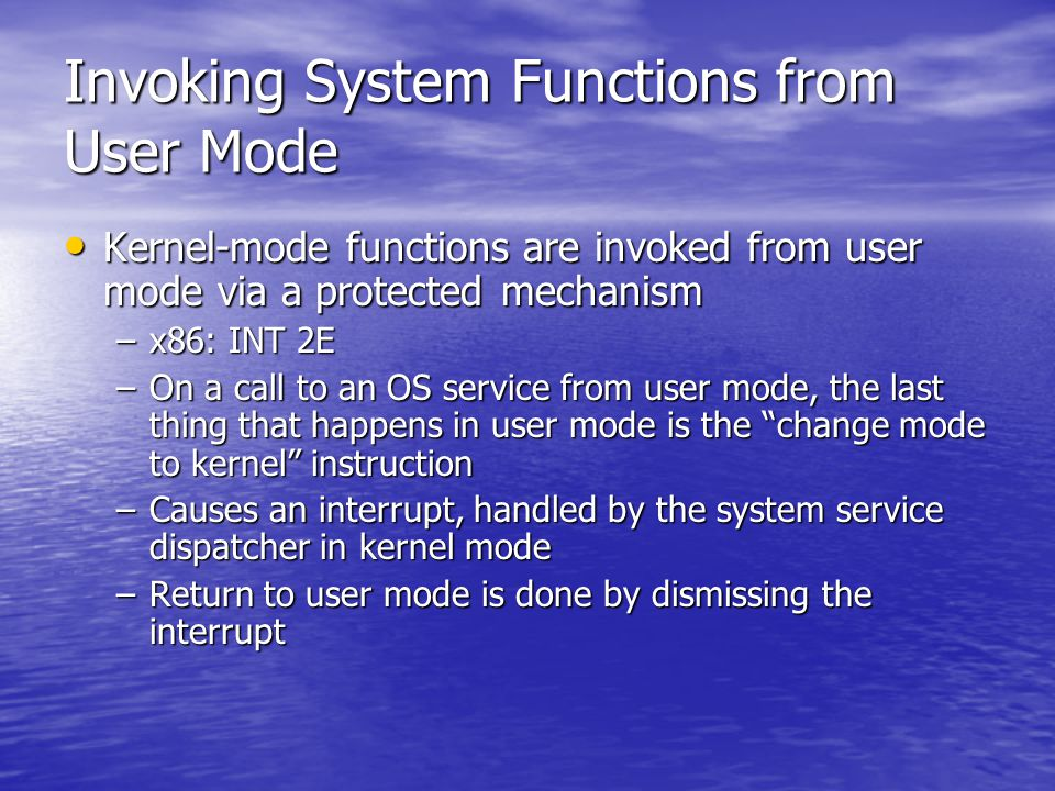 Invoking System Functions from User Mode Kernel-mode functions are invoked from user mode via a protected mechanism Kernel-mode functions are invoked from user mode via a protected mechanism –x86: INT 2E –On a call to an OS service from user mode, the last thing that happens in user mode is the change mode to kernel instruction –Causes an interrupt, handled by the system service dispatcher in kernel mode –Return to user mode is done by dismissing the interrupt