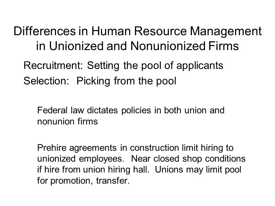 Differences in Human Resource Management in Unionized and Nonunionized Firms Recruitment: Setting the pool of applicants Selection: Picking from the pool Federal law dictates policies in both union and nonunion firms Prehire agreements in construction limit hiring to unionized employees.