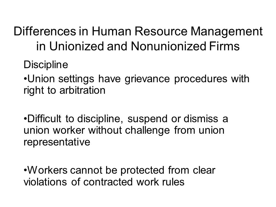 Differences in Human Resource Management in Unionized and Nonunionized Firms Employment at Will Union workers protected from dismissal without cause Prior notice requirements Management still retains the right to direct its workforce, but some of these rights may be bargained away