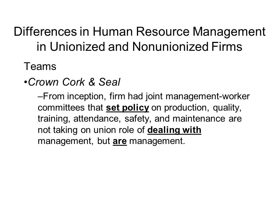 Differences in Human Resource Management in Unionized and Nonunionized Firms Teams Crown Cork & Seal –From inception, firm had joint management-worker committees that set policy on production, quality, training, attendance, safety, and maintenance are not taking on union role of dealing with management, but are management.