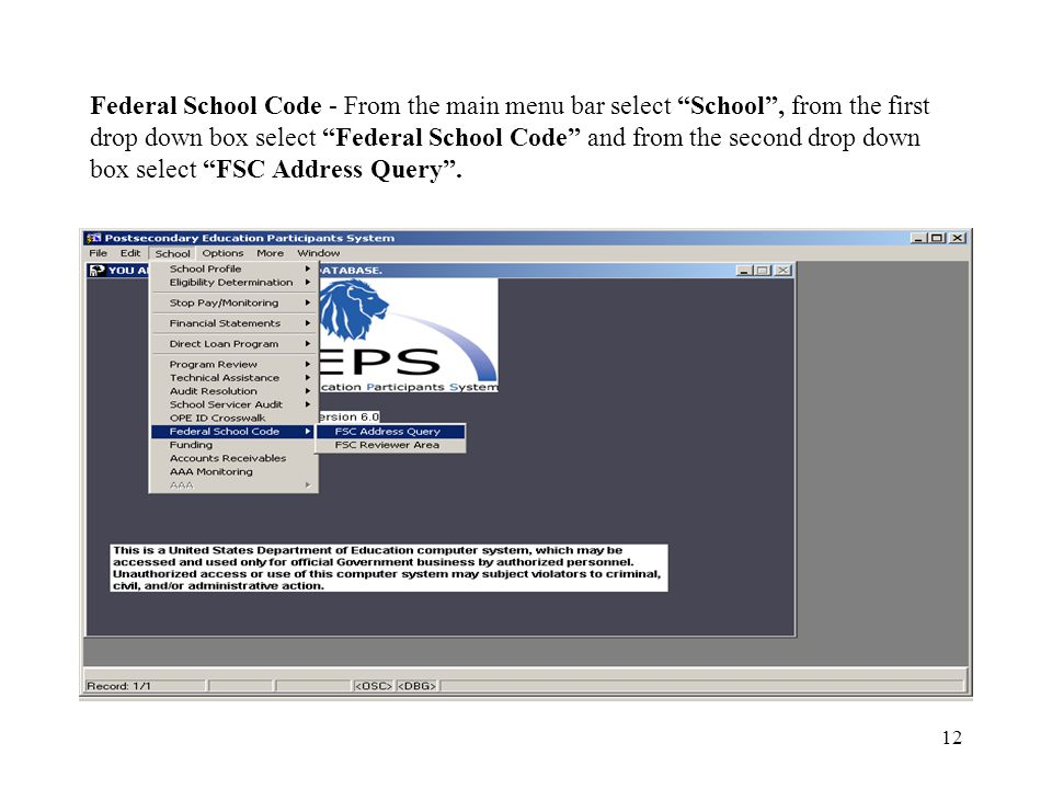 12 Federal School Code - From the main menu bar select School , from the first drop down box select Federal School Code and from the second drop down box select FSC Address Query .