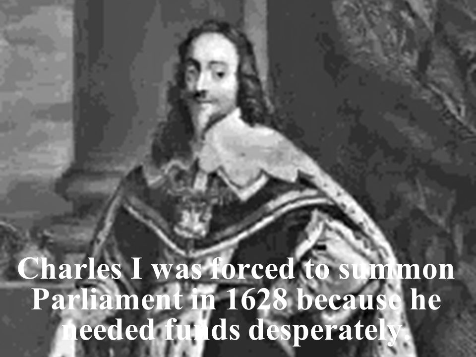 Charles I dismissed Parliament when it refused to give him enough money.