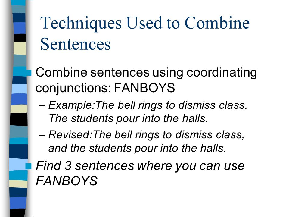 Techniques Used to Combine Sentences Combine sentences using coordinating conjunctions: FANBOYS –Example:The bell rings to dismiss class.