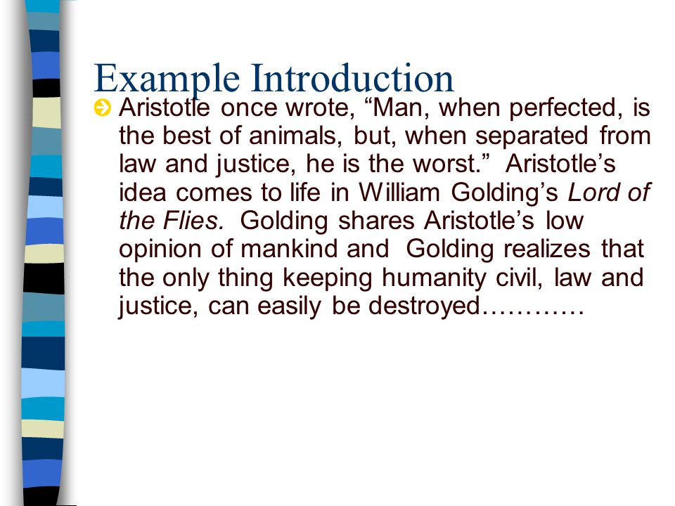 Example Introduction Aristotle once wrote, Man, when perfected, is the best of animals, but, when separated from law and justice, he is the worst. Aristotle's idea comes to life in William Golding's Lord of the Flies.