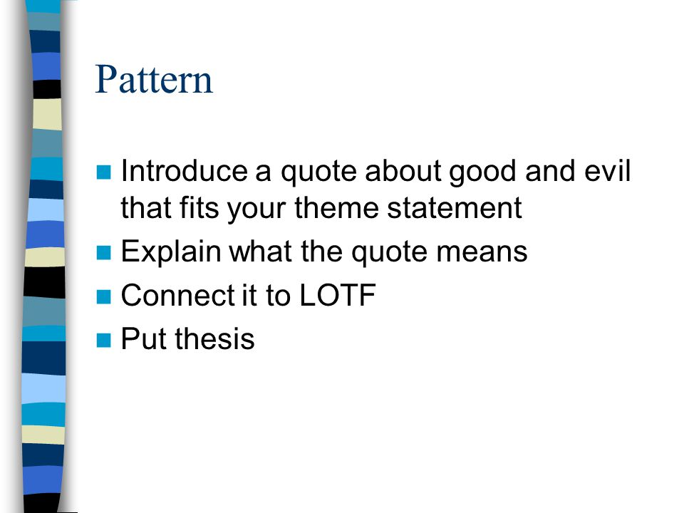 Pattern Introduce a quote about good and evil that fits your theme statement Explain what the quote means Connect it to LOTF Put thesis