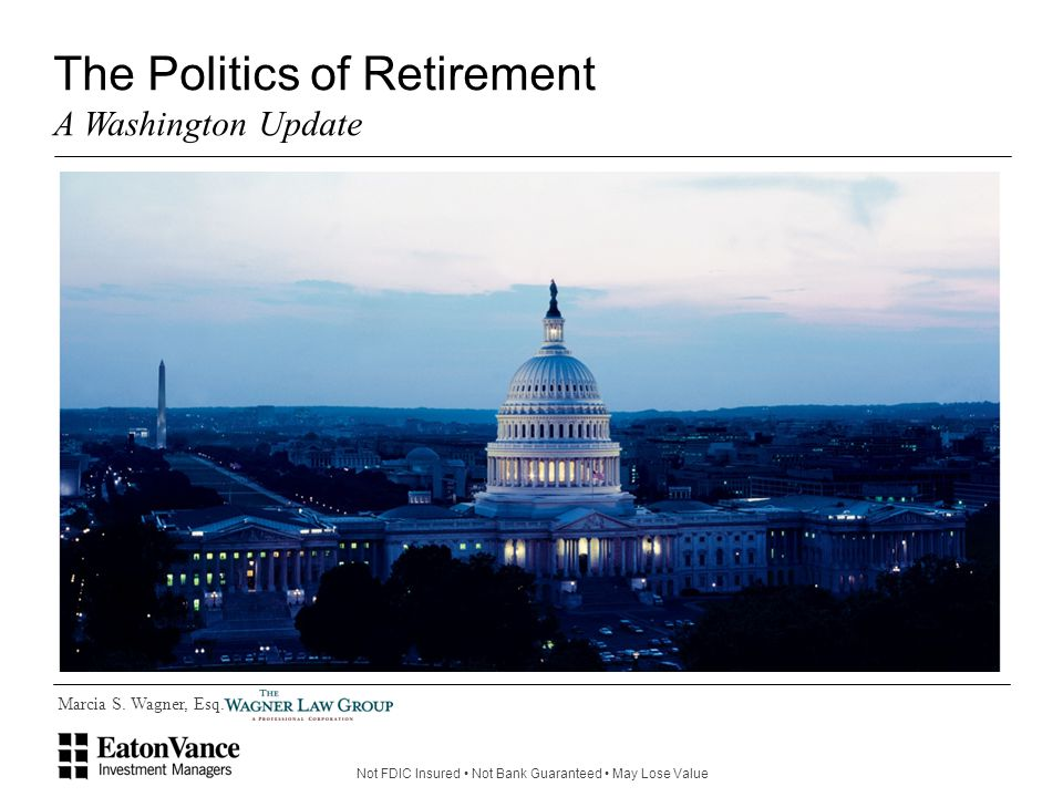 Not FDIC Insured Not Bank Guaranteed May Lose Value Marcia S. Wagner, Esq. The Politics of Retirement A Washington Update