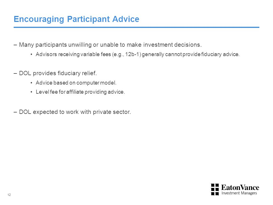 Encouraging Participant Advice –Many participants unwilling or unable to make investment decisions. Advisors receiving variable fees (e.g., 12b-1) gen