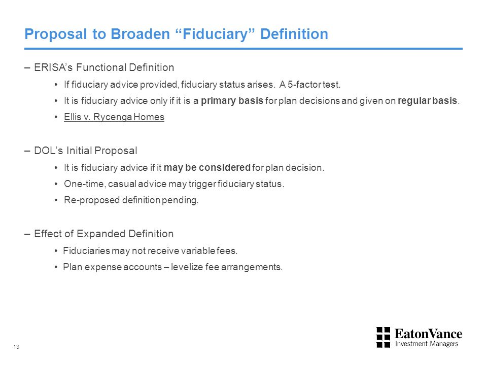 "Proposal to Broaden ""Fiduciary"" Definition –ERISA's Functional Definition If fiduciary advice provided, fiduciary status arises. A 5-factor test. It i"