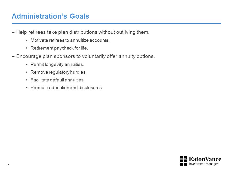 Administration's Goals –Help retirees take plan distributions without outliving them. Motivate retirees to annuitize accounts. Retirement paycheck for
