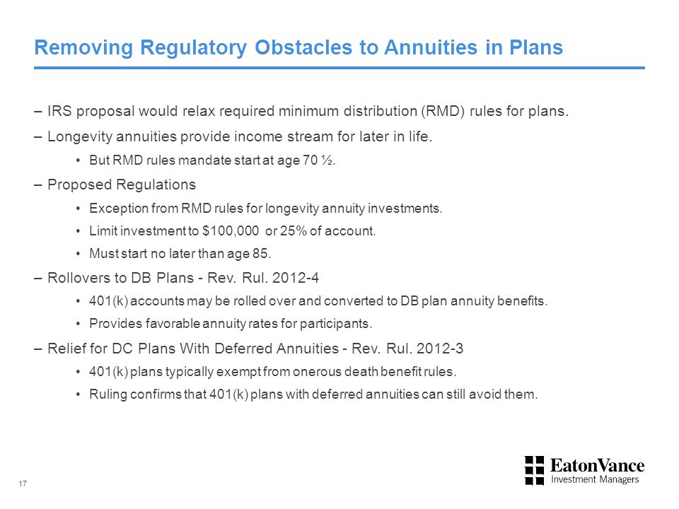 Removing Regulatory Obstacles to Annuities in Plans –IRS proposal would relax required minimum distribution (RMD) rules for plans. –Longevity annuitie