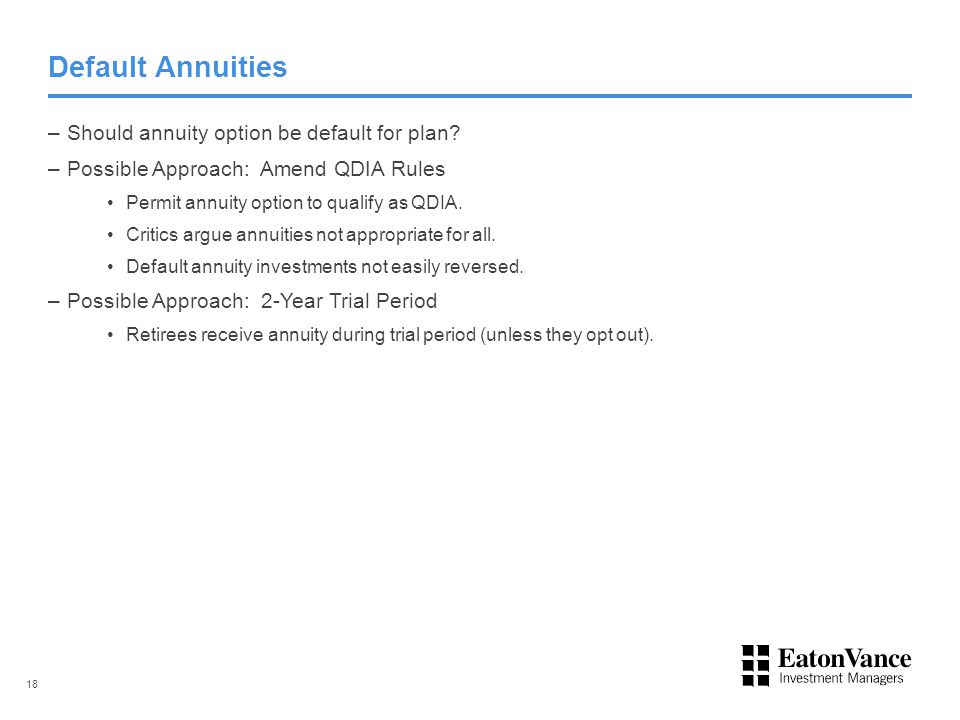 Default Annuities –Should annuity option be default for plan? –Possible Approach: Amend QDIA Rules Permit annuity option to qualify as QDIA. Critics a