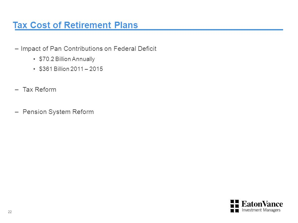 Tax Cost of Retirement Plans –Impact of Pan Contributions on Federal Deficit $70.2 Billion Annually $361 Billion 2011 – 2015 – Tax Reform – Pension System Reform 22