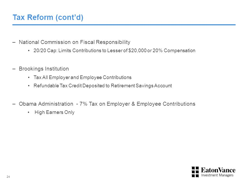 Tax Reform (cont'd) – National Commission on Fiscal Responsibility 20/20 Cap: Limits Contributions to Lesser of $20,000 or 20% Compensation – Brookings Institution Tax All Employer and Employee Contributions Refundable Tax Credit Deposited to Retirement Savings Account – Obama Administration - 7% Tax on Employer & Employee Contributions High Earners Only 24