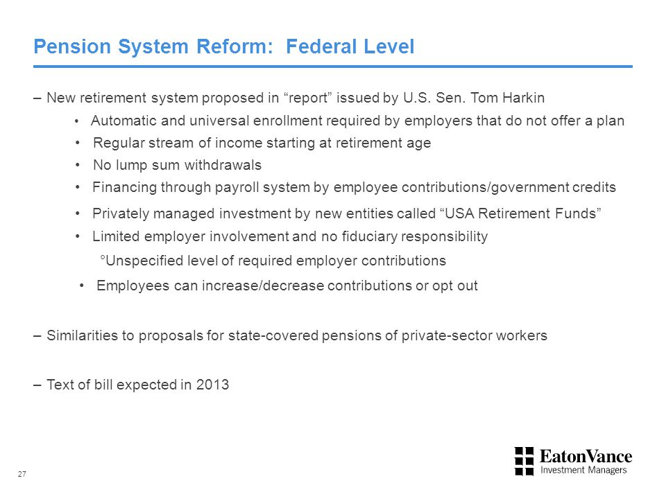 "Pension System Reform: Federal Level –New retirement system proposed in ""report"" issued by U.S. Sen. Tom Harkin Automatic and universal enrollment req"