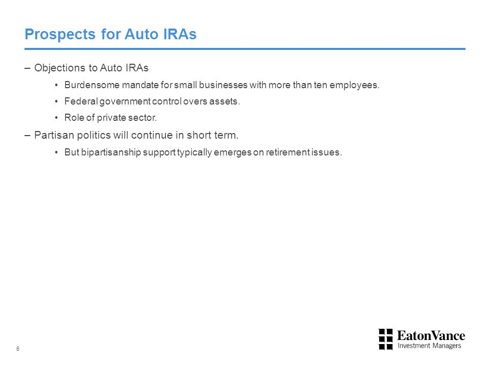 Prospects for Auto IRAs –Objections to Auto IRAs Burdensome mandate for small businesses with more than ten employees. Federal government control over