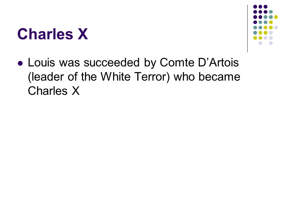 Charles X Louis was succeeded by Comte D'Artois (leader of the White Terror) who became Charles X