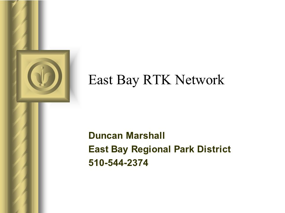 East Bay RTK Network Duncan Marshall East Bay Regional Park District 510-544-2374 This presentation will probably involve audience discussion, which will create action items.