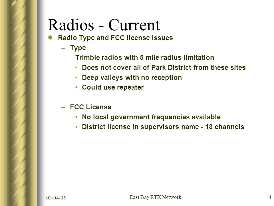02/04/05 East Bay RTK Network4 Radios - Current Radio Type and FCC license issues –Type Trimble radios with 5 mile radius limitation Does not cover all of Park District from these sites Deep valleys with no reception Could use repeater –FCC License No local government frequencies available District license in supervisors name - 13 channels