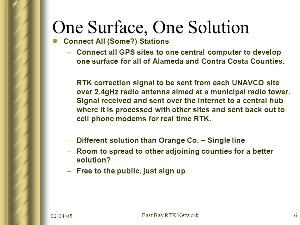 02/04/05 East Bay RTK Network6 One Surface, One Solution Connect All (Some ) Stations –Connect all GPS sites to one central computer to develop one surface for all of Alameda and Contra Costa Counties.