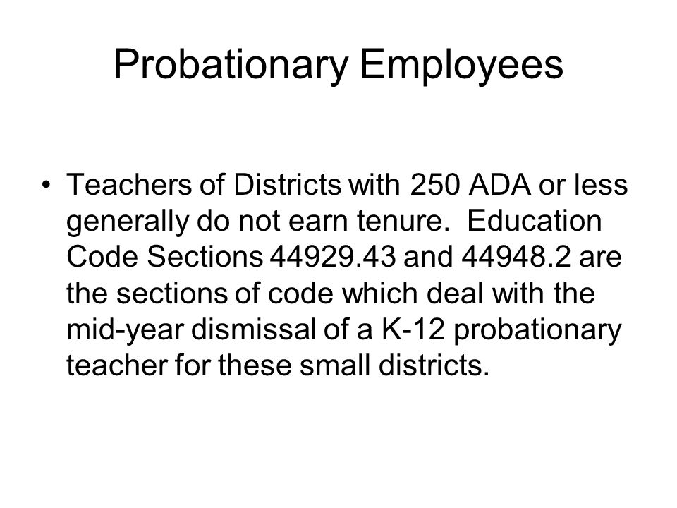 Probationary Employees Teachers of Districts with 250 ADA or less generally do not earn tenure. Education Code Sections 44929.43 and 44948.2 are the s